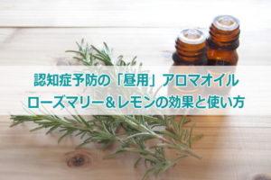 認知症予防の昼用アロマオイル(ローズマリー&レモン)の効果と使い方